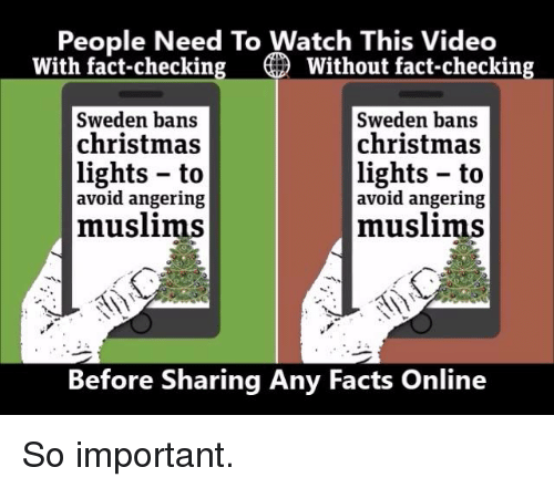 Fact Checking: People Need To Watch This Video  With fact-checking O Without fact-checking  Sweden bans  Sweden bans  christmas  christmas  lights to  lights to  avoid angering  avoid angering  muslims  muslims  Before Sharing Any Facts Online So important.
