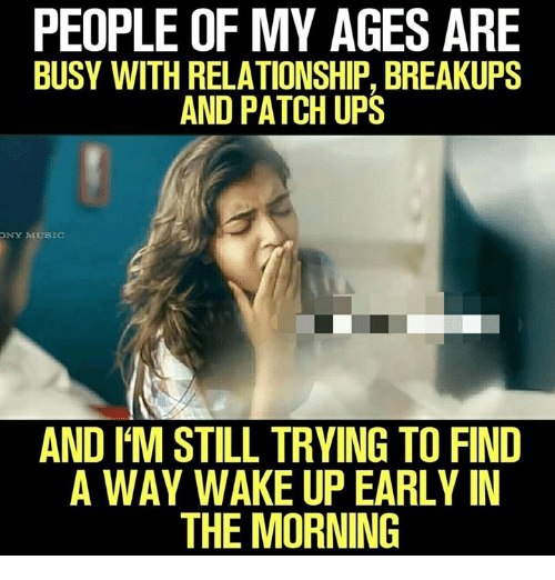 Memes, Music, and Ups: PEOPLE OF MY AGES ARE  BUSY WITH RELATIONSHIP, BREAKUPS  AND PATCH UPS  NY MUSIC  AND I'M STILL TRYING TO FIND  A WAY WAKE UP EARLY IN  THE MORNING