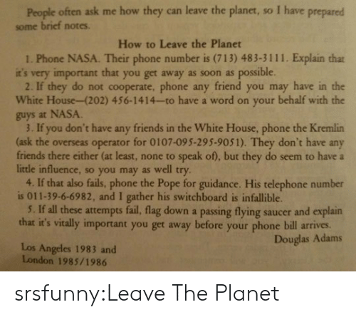 telephone: People often ask me how they can leave the planet, so I have prepared  some brief notes.  How to Leave the Planet  1. Phone NASA. Their phone number is (713) 483-3111. Explain that  it's very important that you get away as soon as possible  2. If they do not cooperate, phone any friend you may have in the  White House-(202) 456-1414-to have a word on your behalf with the  guys at NASA  3. If you don't have any friends in the White House, phone the Kremlin  (ask the overseas operator for 0107-095-295-9051). They don't have any  friends there either (at least, none to speak of), but they do seem to have a  little influence, so you may as well try  4. If that also fails, phone the Pope for guidance. His telephone number  is 011-39-6-6982, and I gather his switchboard is infallible.  5. If all these attempts fail, flag down a passing flying saucer and explain  that it's vitally important you get away before your phone bill arives.  Douglas Adams  Los Angeles 1983 and  London 1985/1986 srsfunny:Leave The Planet