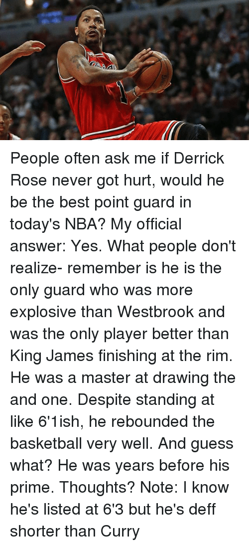 Basketball, Derrick Rose, and Memes: People often ask me if Derrick Rose never got hurt, would he be the best point guard in today's NBA? My official answer: Yes. What people don't realize- remember is he is the only guard who was more explosive than Westbrook and was the only player better than King James finishing at the rim. He was a master at drawing the and one. Despite standing at like 6'1ish, he rebounded the basketball very well. And guess what? He was years before his prime. Thoughts? Note: I know he's listed at 6'3 but he's deff shorter than Curry