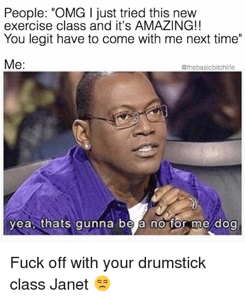 """drumsticks: People: """"OMG l just tried this new  exercise class and it's AMAZING!!  You legit have to come with me next time  Me  @thebasic bitchlife  yea thats gunna be a no for me dog Fuck off with your drumstick class Janet 😒"""