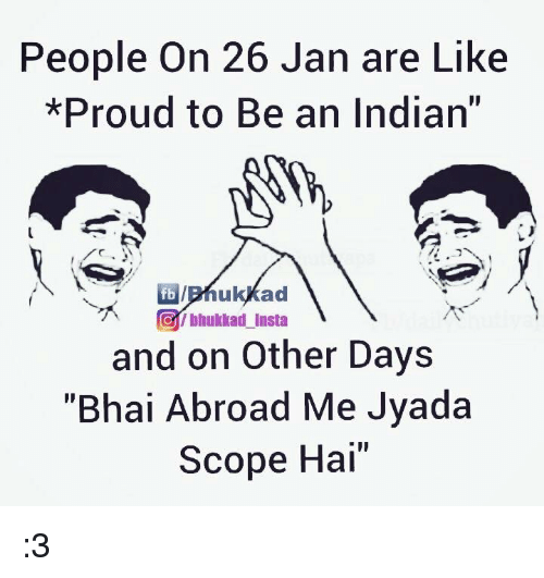 """Scoping: People on 26 Jan are Like  *Proud to Be an Indian""""  fb ad  bhukkad insta  and on Other Days  """"Bhai Abroad Me Jyada  Scope Hai"""" :3"""