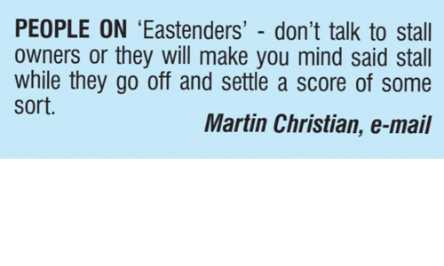 EastEnders: PEOPLE ON 'Eastenders' - don't talk to stall  owners or they will make you mind said stall  while they go off and settle a score of some  sort.  Martin Christian, e-mail