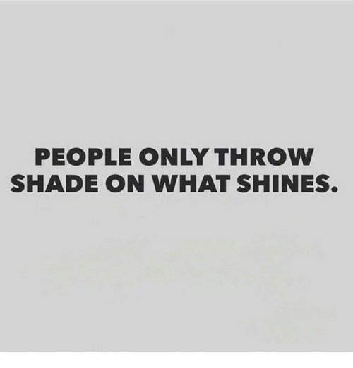throw shade: PEOPLE ONLY THROW  SHADE ON WHAT SHINES.