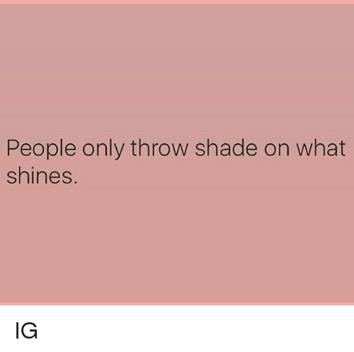 throw shade: People only throw shade on what  shines. IG