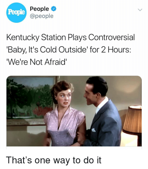 Baby, It's Cold Outside: People  People  @people  Kentucky Station Plays Controversial  'Baby, It's Cold Outside' for 2 Hours:  We're Not Afraid' That's one way to do it