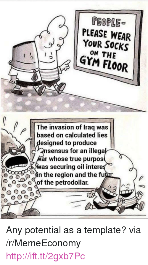 """The Region: PEOPLE  PLEASE WEAR  YOUR SOCKS  ON THE  YM FlOOR  The invasion of Iraq was  based on calculated lies  제 designed to produce  nsensus for an illega  ar whose true purpos  as securing oil intere  oin the region and the fu  00。〈of the petrodollar. <p>Any potential as a template? via /r/MemeEconomy <a href=""""http://ift.tt/2gxb7Pc"""">http://ift.tt/2gxb7Pc</a></p>"""