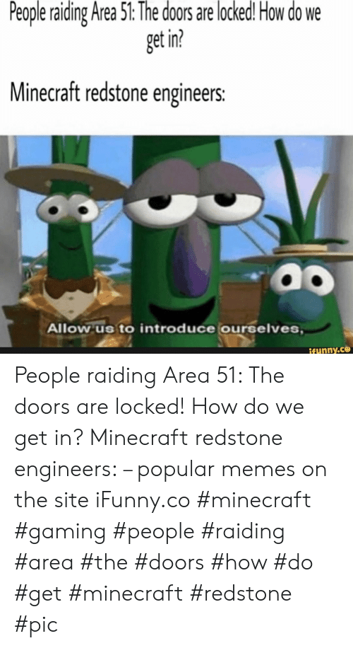 the doors: People raiding Area 51: The doors are locked! How do  get in?  Minecraft redstone engineers:  Allow us to introduce ourselves,  ifunny.co People raiding Area 51: The doors are locked! How do we get in? Minecraft redstone engineers: – popular memes on the site iFunny.co #minecraft #gaming #people #raiding #area #the #doors #how #do #get #minecraft #redstone #pic
