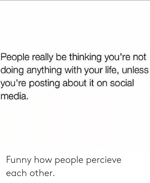 Not Doing Anything: People really be thinking you're not  doing anything with your life, unless  you're posting about it on social  media. Funny how people percieve each other.