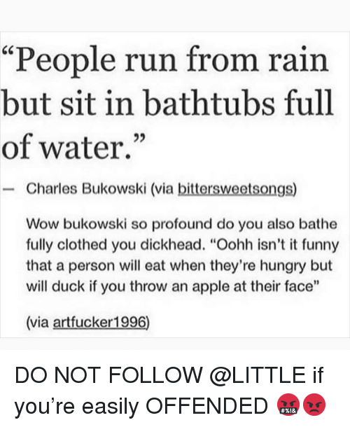 "Bathe: ""People run from rain  but sit in bathtubs full  of water.""  - Charles Bukowski (via bittersweetsongs)  Wow bukowski so profound do you also bathe  fully clothed you dickhead. ""Oohh isn't it funny  that a person will eat when they're hungry but  will duck if you throw an apple at their face""  (via artfucker1996) DO NOT FOLLOW @LITTLE if you're easily OFFENDED 🤬😡"