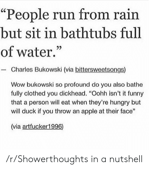 "Bathe: ""People run from rain  but sit in bathtubs full  of water.  Charles Bukowski (via bittersweetsongs)  Wow bukowski so profound do you also bathe  fully clothed you dickhead. ""Oohh isn't it funny  that a person will eat when they're hungry but  will duck if you throw an apple at their face""  (via artfucker1996) /r/Showerthoughts in a nutshell"