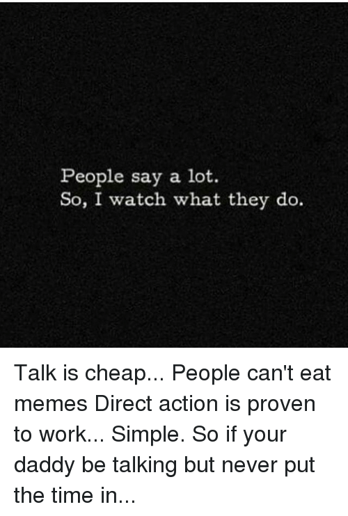 Memes, Work, and Time: People say a lot  So, I watch what they do. Talk is cheap... People can't eat memes Direct action is proven to work... Simple. So if your daddy be talking but never put the time in...