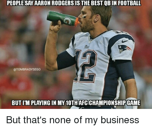 tom brady: PEOPLE SAY AARON RODGERS IS THE BEST QB IN FOOTBALL  OTOMBRADYSEGO  BUT ITM PLAYING IN MY 10THAFCICHAMPIONSHIPGAME But that's none of my business
