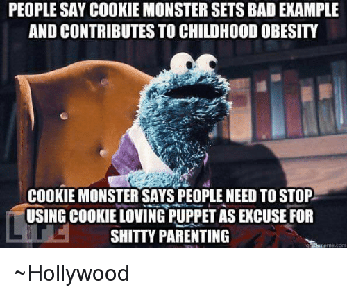 Cookie Monster, Cookies, and Memes: PEOPLE SAY COOKIE MONSTER SETS BADEXAMPLE  AND CONTRIBUTES TO CHILDHOODOBESITY  COOKIE MONSTER SAYS PEOPLE NEED TOSTOP  USING COOKIE LOVING PUPPETAS EKCUSE FOR  SHITTY PARENTING  me tom ~Hollywood