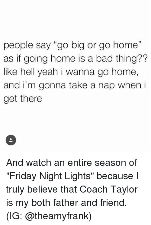 """Bad, Friday, and Memes: people say """"go big or go home  as if going home is a bad thing??  like hell yeah i wanna go home,  and i'm gonna take a nap when i  get there  19 And watch an entire season of """"Friday Night Lights"""" because I truly believe that Coach Taylor is my both father and friend. (IG: @theamyfrank)"""