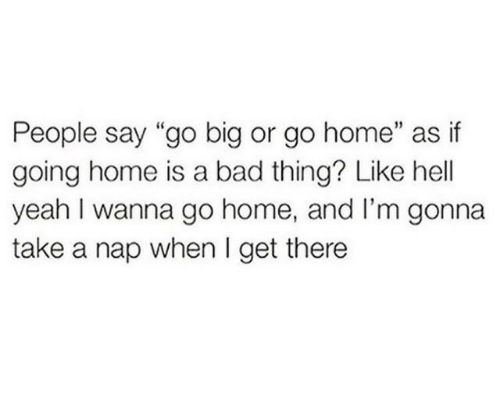 """going home: People say """"go big or go home"""" as if  going home is a bad thing? Like hell  yeah I wanna go home, and I'm gonna  take a nap when I get there"""