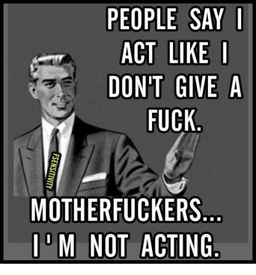 Fucking, I Dont Give a Fuck, and Memes: PEOPLE SAY I  ACT LIKE I  DONT GIVE A  FUCK  MOTHERFUCKERS  M NOT ACTING