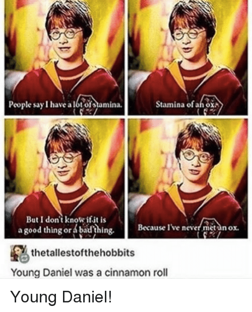 cinnamon rolls: People say I have albt ofstamina.  Stamina ofah oxA  But I don't knowifit is  a good thing or badhing.  Because ive never metan ox.  thetallestofthehobbits  Young Daniel was a cinnamon roll Young Daniel!