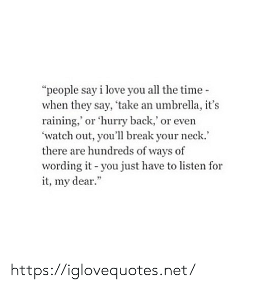 "raining: ""people say i love you all the time-  when they say, 'take an umbrella, it's  raining,' or 'hurry back,' or even  'watch out, you'll break your neck.  there are hundreds of ways of  wording it-you just have to listen for  it, my dear."" https://iglovequotes.net/"