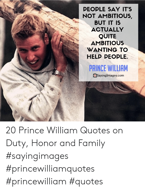 Ambitious: PEOPLE SAY IT'S  NOT AMBITIOUS,  BUT IT IS  ACTUALLY  QUITE  AMBITIOUS  WANTING TO  HELP PEOPLE.  PRINCE WILLIAM  SayingImages.com 20 Prince William Quotes on Duty, Honor and Family #sayingimages #princewilliamquotes #princewilliam #quotes