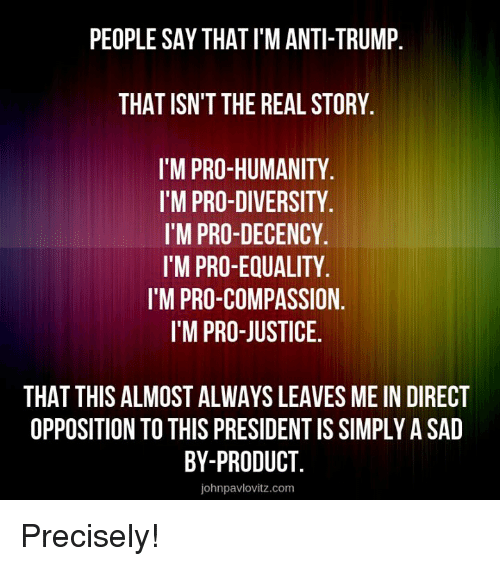Anti Trump: PEOPLE SAY THAT I'M ANTI-TRUMP.  THAT ISN'T THE REAL STORY.  I'M PRO-HUMANITY.  I'M PRO-DIVERSITY  I'M PRO-DECENCY.  I'M PRO-EQUALITY  I'M PRO-COMPASSION.  I'M PRO-JUSTICE.  THAT THIS ALMOST ALWAYS LEAVES ME IN DIRECT  OPPOSITION TO THIS PRESIDENT IS SIMPLY A SAD  BY-PRODUCT.  johnpavlovitz.com Precisely!