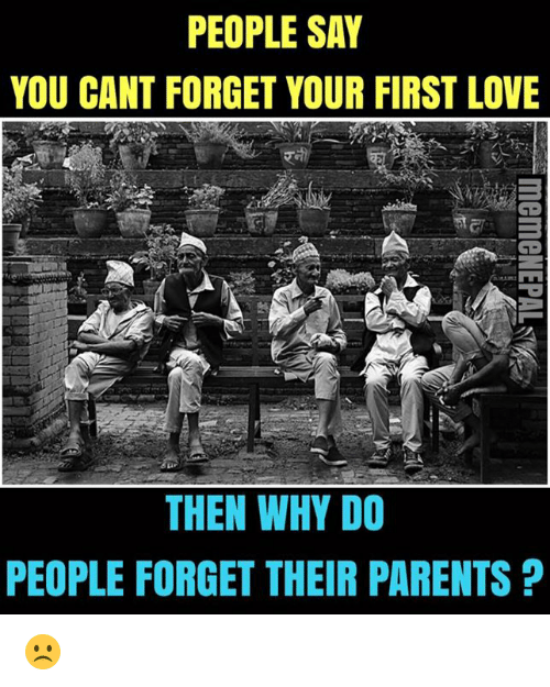 Nepali: PEOPLE SAY  YOU CANT FORGET YOUR FIRST LOVE  THEN WHY DO  PEOPLE FORGET THEIR PARENTS ☹️