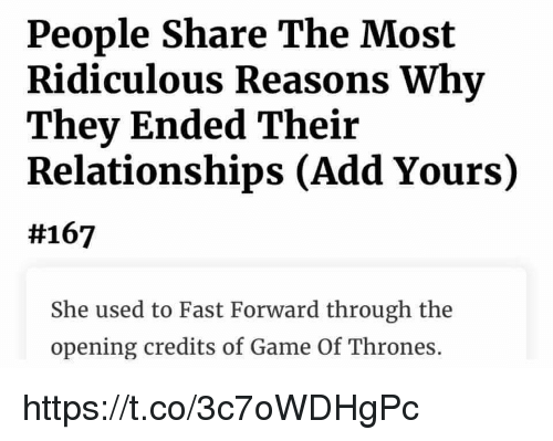Opening Credits: People Share The Most  Ridiculous Reasons Why  They Ended Their  Relationships (Add Yours)  #167  She used to Fast Forward through the  opening credits of Game Of Thrones. https://t.co/3c7oWDHgPc