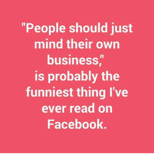 Facebook, Memes, and Business: People should just  mind their own  business,  is probably the  funniest thing I've  ever read on  Facebook.