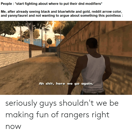 "Reddit Arrow: People ""start fighting about where to put their dnd modifiers*  Me, after already seeing black and blue/white and gold, reddit arrow color,  and yanny/laurel and not wanting to argue about something this pointless  Ah shit, here we go again. seriously guys shouldn't we be making fun of rangers right now"