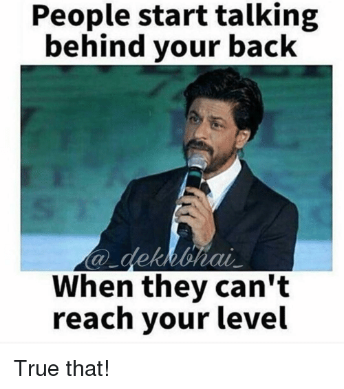 True, Dekh Bhai, and International: People start talking  behind your back  When they can't  reach your level True that!