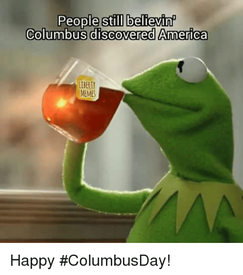 Meme Happy: People still believinP  Columbus discovered America  MEMES Happy #ColumbusDay!