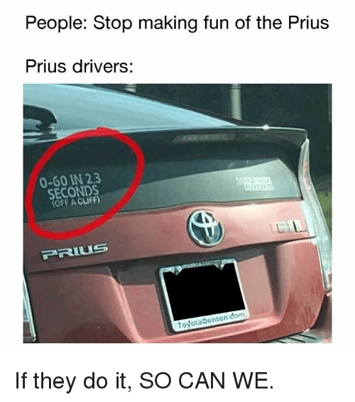 Memes, 🤖, and Prius: People: Stop making fun of the Prius  Prius drivers:  0-60 IN 2.3  SECONDS  OFF A CLIFF)  TovotaDenton com If they do it, SO CAN WE.