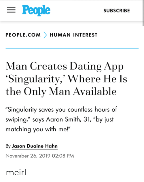 """aaron: = People  SUBSCRIBE  PEOPLE.COM  HUMAN INTEREST  Man Creates Dating App  'Singularity,' Where He Is  the Only Man Available  """"Singularity saves you countless hours of  swiping,"""" says Aaron Smith, 31, """"by just  matching you with me!""""  By Jason Duaine Hahn  November 26, 2019 02:08 PM meirl"""