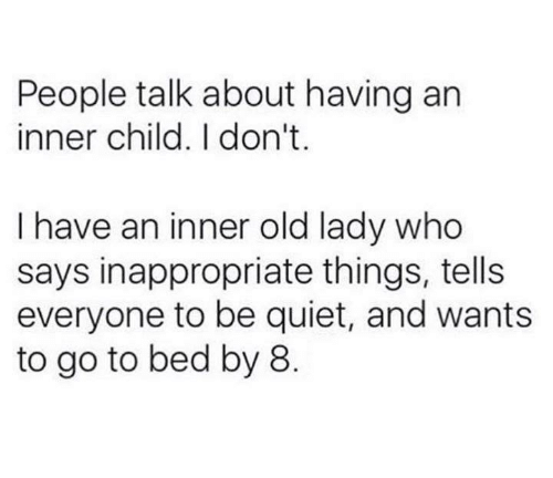 Quiet, Humans of Tumblr, and Old: People talk about having an  inner child. I don't  I have an inner old lady who  says inappropriate things, tells  everyone to be quiet, and wants  to go to bed by 8
