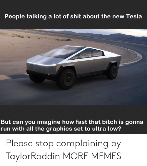 Stop Complaining: People talking a lot of shit about the new Tesla  But can you imagine how fast that bitch is gonna  run with all the graphics set to ultra low? Please stop complaining by TaylorRoddin MORE MEMES