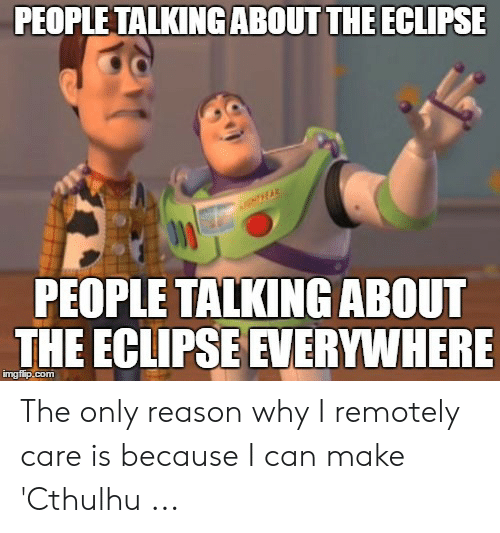 Eclipse Solar 2017: PEOPLE TALKINGABOUT THE ECLIPSE  NTEAR  PEOPLE TALKING ABOUT  THE ECLIPSE EVERYWHERE  imgflip.com The only reason why I remotely care is because I can make 'Cthulhu ...