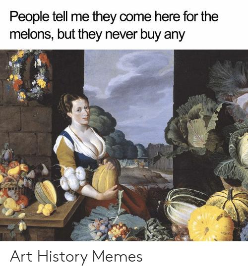 Art History Memes: People tell me they come here for the  melons, but they never buy any Art History Memes