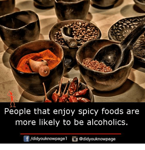 Memes, Spicy, and 🤖: People that enjoy spicy foods are  more likely to be alcoholics.  /didyouknowpagel @didyouknowpage