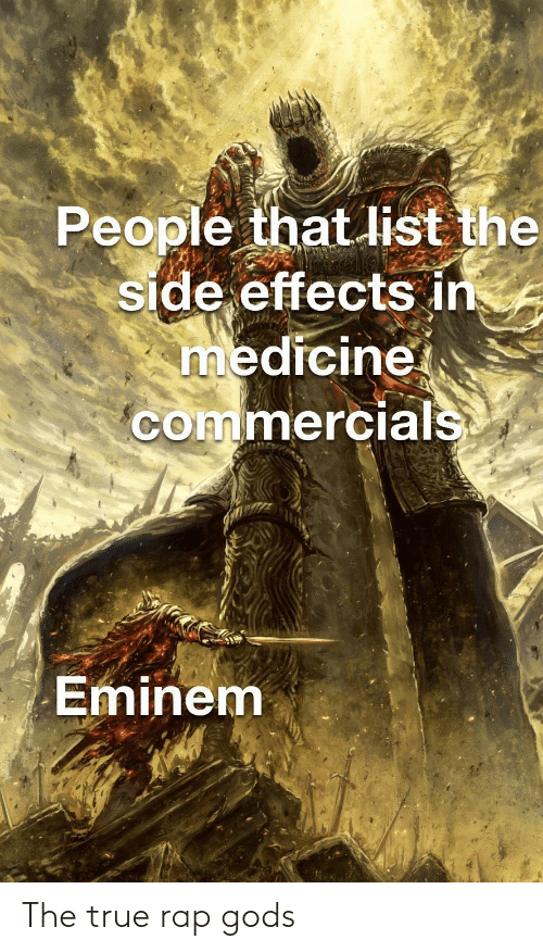 Medicine: People that list the  side effects in  medicine  commercials  Eminem The true rap gods