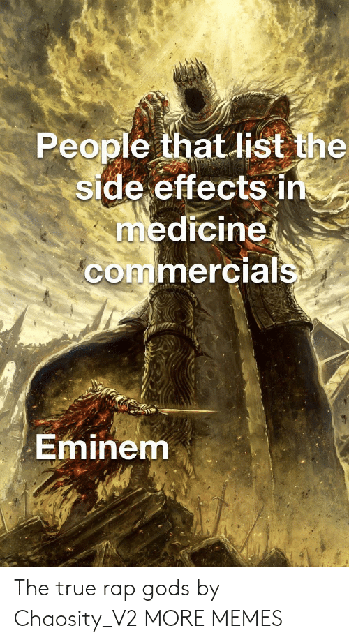 Medicine: People that list the  side effects in  medicine  commercials  Eminem The true rap gods by Chaosity_V2 MORE MEMES