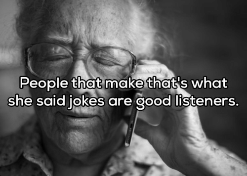 Thats What She Said Jokes: People that make that's what  she said jokes are good listeners.
