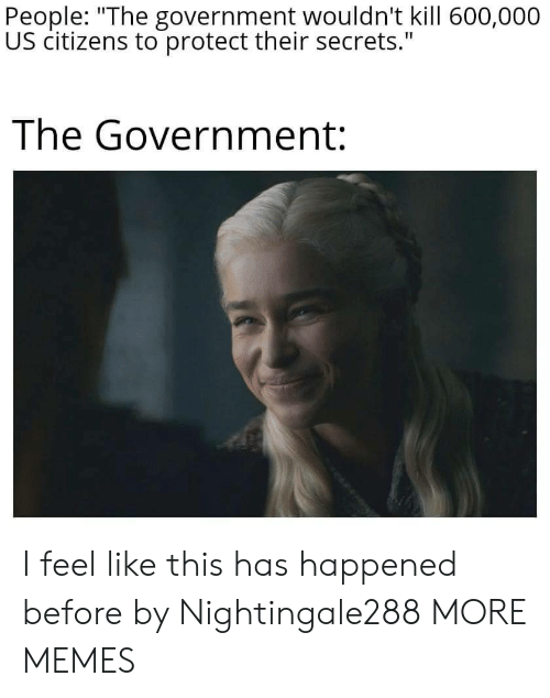 """citizens: People: """"The government wouldn't kill 600,000  US citizens to protect their secrets.""""  The Government: I feel like this has happened before by Nightingale288 MORE MEMES"""