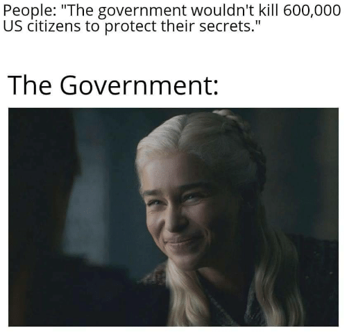 """citizens: People: """"The government wouldn't kill 600,000  US citizens to protect their secrets.""""  The Government:"""