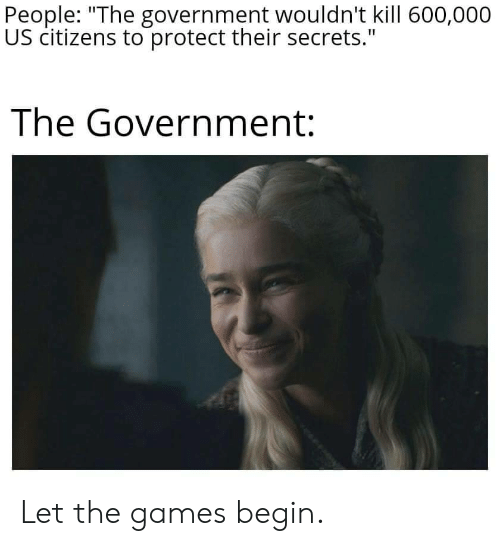"""The Games: People: """"The government wouldn't kill 600,000  US citizens to protect their secrets.""""  The Government: Let the games begin."""