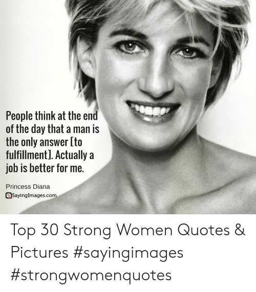 strong women: People think at the end  of the day that a man is  the only answer [to  fulfillmentl. Actually a  job is better for me.  Princess Diana  Sayinglmages.comm Top 30 Strong Women Quotes & Pictures #sayingimages #strongwomenquotes