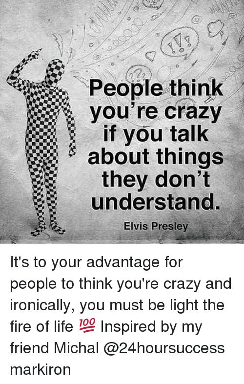 Elvis Presley: People think  if you talk  about things  they don't  understand  Elvis Presley It's to your advantage for people to think you're crazy and ironically, you must be light the fire of life 💯 Inspired by my friend Michal @24hoursuccess markiron