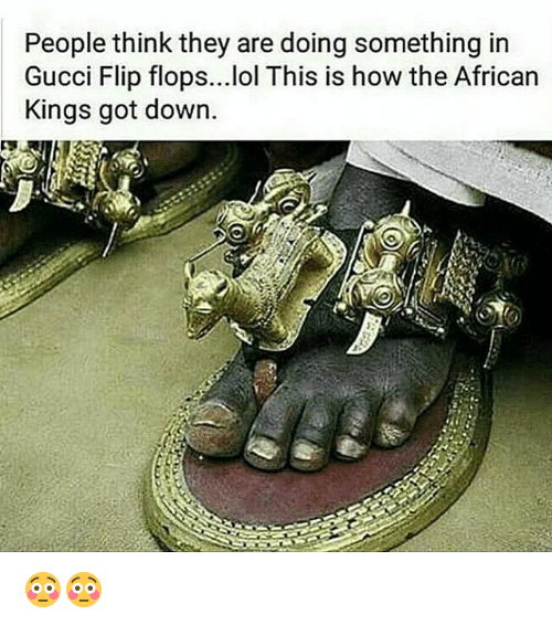 gucci-flip-flop: People think they are doing something in  Gucci Flip flops...lol This is how the African  Kings got down. 😳😳
