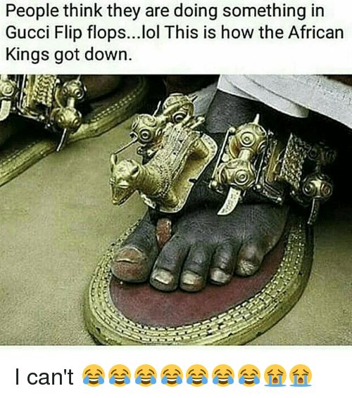 gucci-flip-flop: People think they are doing something in  Gucci Flip flops...lol This is how the African  Kings got down. I can't 😂😂😂😂😂😂😂😭😭
