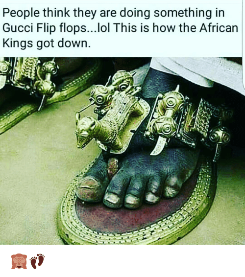 gucci-flip-flop: People think they are doing something in  Gucci Flip flops...lol This is how the African  Kings got down. 🙈👣