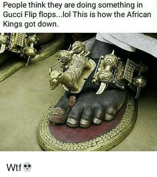 gucci-flip-flop: People think they are doing something in  Gucci Flip flops...lol This is how the African  Kings got down. Wtf💀